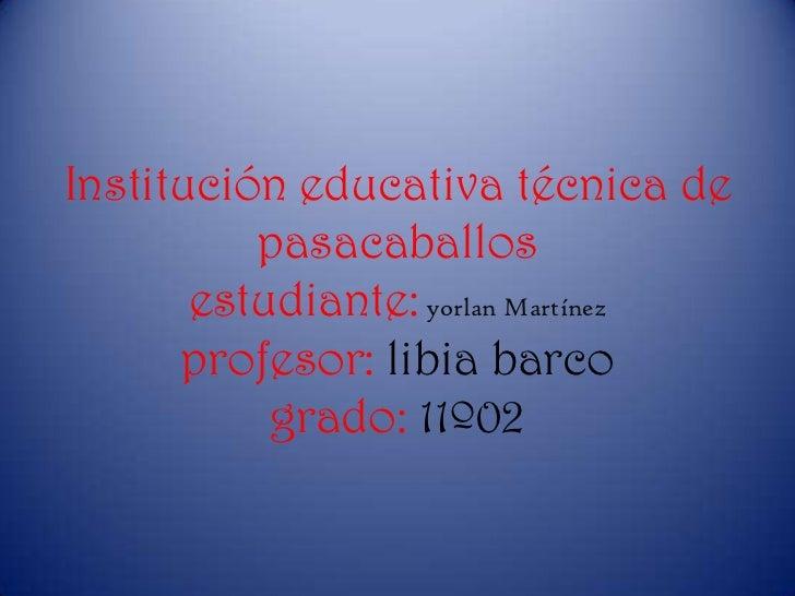 Institución educativa técnica de          pasacaballos       estudiante: yorlan Martínez      profesor: libia barco       ...