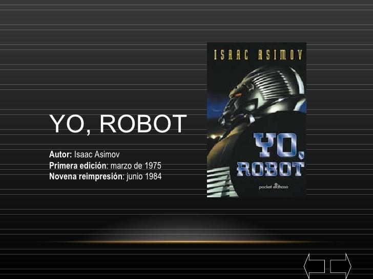 YO, ROBOT Autor:  Isaac Asimov Primera edición : marzo de 1975 Novena reimpresión : junio 1984
