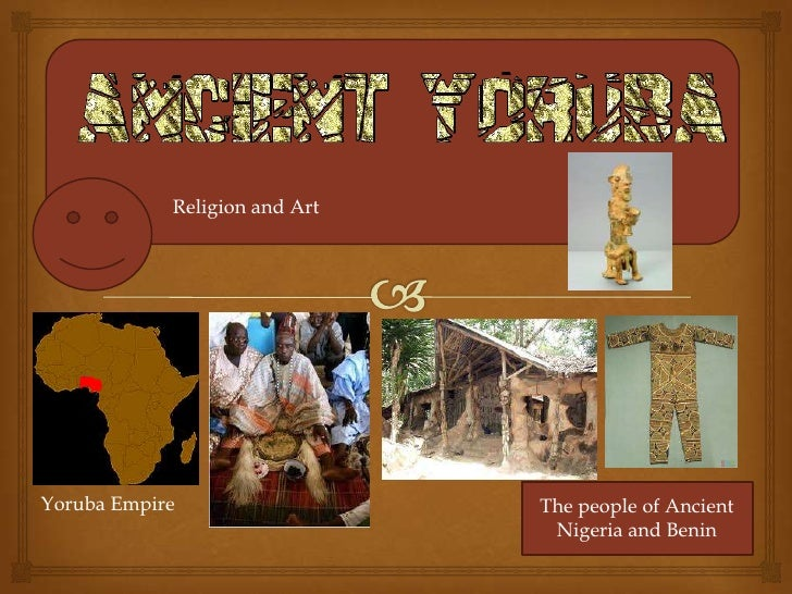 Religion and ArtYoruba Empire                  The people of Ancient                                Nigeria and Benin