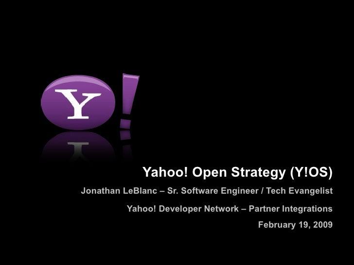 Yahoo! Open Strategy (Y!OS) Jonathan LeBlanc – Sr. Software Engineer / Tech Evangelist Yahoo! Developer Network – Partner ...