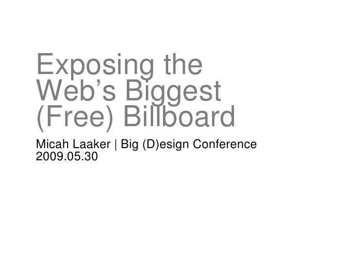 Exposing the  Web's Biggest  (Free) Billboard <ul><li>Micah Laaker | Big (D)esign Conference </li></ul><ul><li>2009.05.30 ...