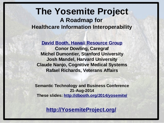 The Yosemite Project  A Roadmap for  Healthcare Information Interoperability  David Booth, Hawaii Resource Group  Conor Do...