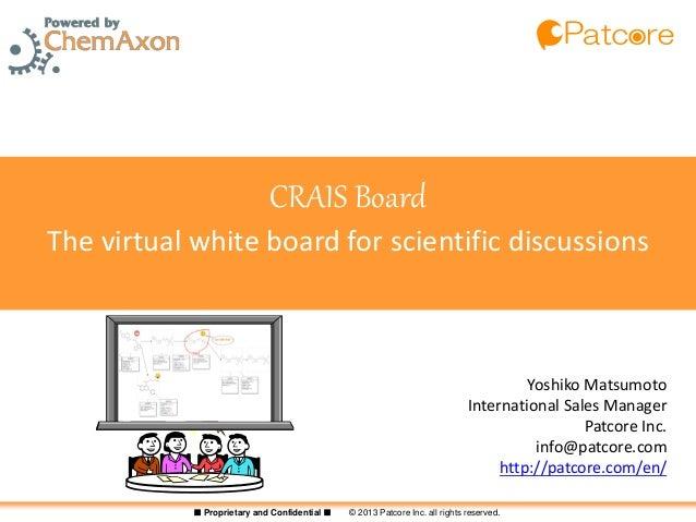 ■ Proprietary and Confidential ■ © 2013 Patcore Inc. all rights reserved.CRAIS BoardThe virtual white board for scientific...