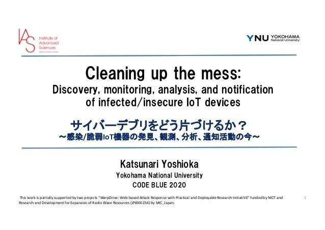 Cleaning up the mess: Discovery, monitoring, analysis, and notification of infected/insecure IoT devices サイバーデブリをどう片づけるか? ...
