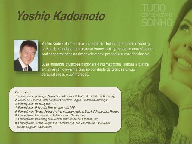 Yoshio Kadomoto  Yoshio Kadomoto é um dos criadores do treinamento Leader Training  no Brasil, e fundador da empresa Ammyu...