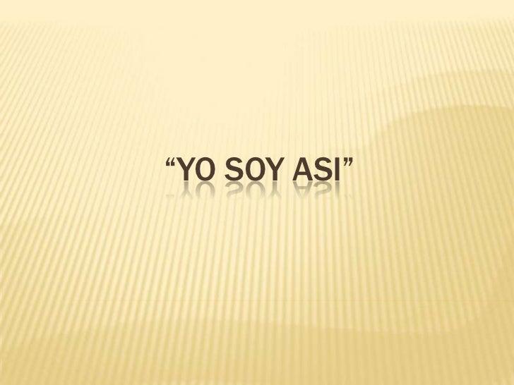 """""""YO SOY ASI"""""""