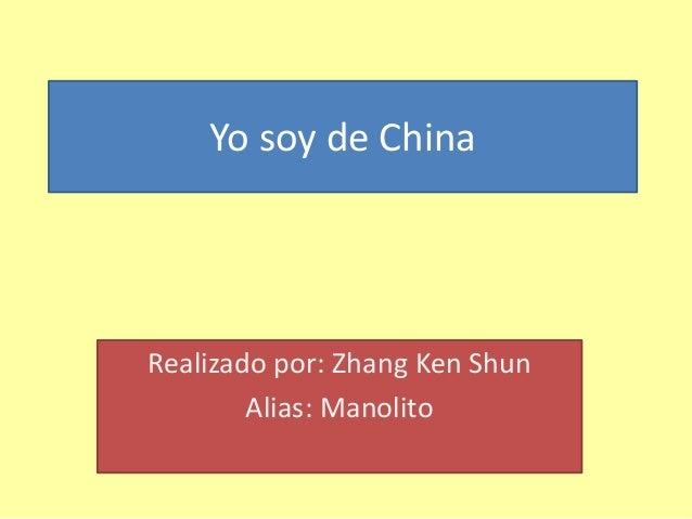 Yo soy de China Realizado por: Zhang Ken Shun Alias: Manolito
