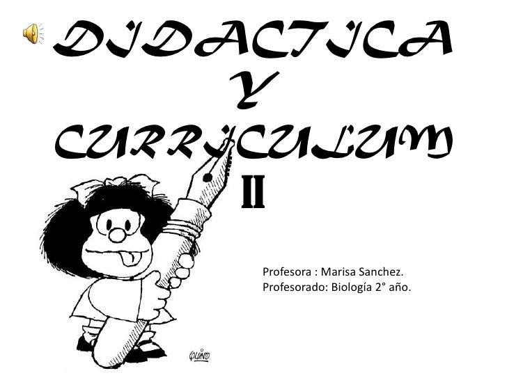 DIDACTICA Y CURRICULUM II<br />Profesora : Marisa Sanchez.<br />Profesorado: Biología 2° año.<br />