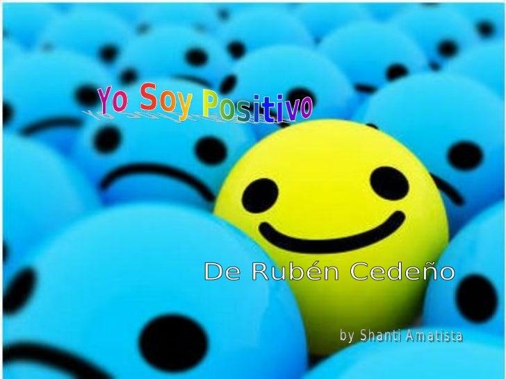 """Yo soy positivo""                          Pienso Positivo,                           Siento Positivo,                    ..."