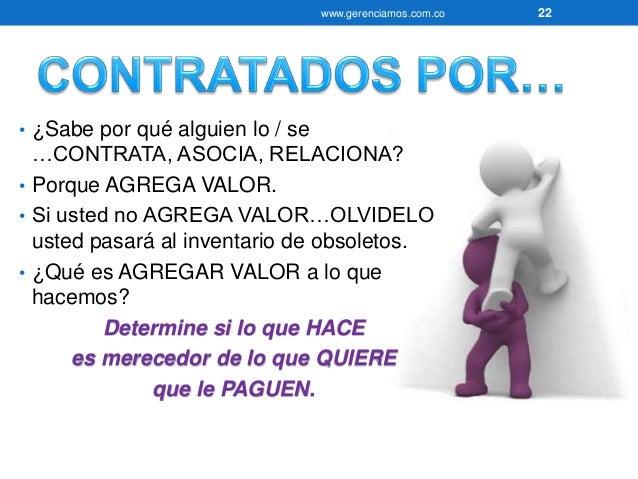 www.gerenciamos.com.co 23  • ¿Qué tenemos?  • ¿Qué hemos sembrado?  • Evalúe su Pasado versus Agregar Valor.  • Cambie su ...