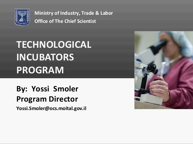 Ministry of Industry, Trade & Labor       Office of The Chief ScientistTECHNOLOGICALINCUBATORSPROGRAMBy: Yossi SmolerProgr...