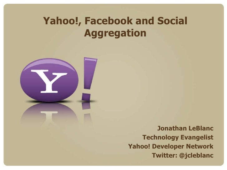 Yahoo!, Facebook and Social Aggregation<br />Jonathan LeBlanc<br />Technology Evangelist<br />Yahoo! Developer Network<br ...