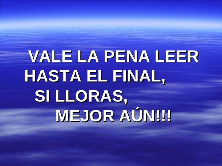 VALE LA PENA LEER HASTA EL FINAL,  SI LLORAS,  MEJOR AÚN!!!