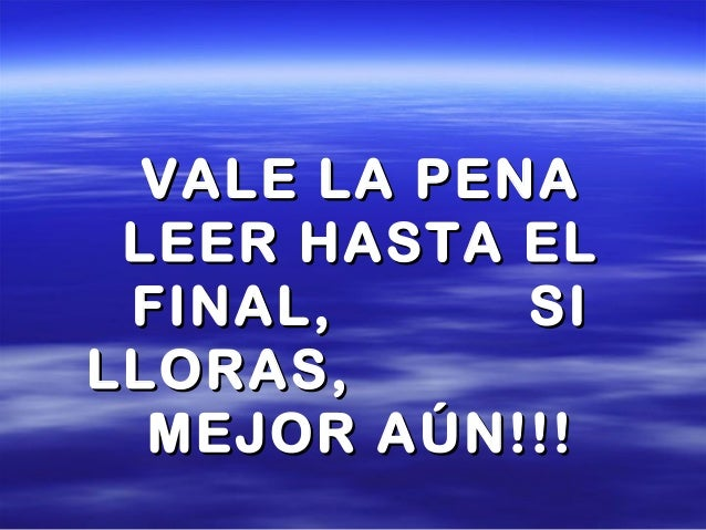VALE LA PENAVALE LA PENA LEER HASTA ELLEER HASTA EL FINAL, SIFINAL, SI LLORAS,LLORAS, MEJOR AÚN!!!MEJOR AÚN!!!