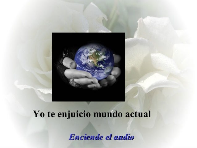 Yo te enjuicio mundo actual        Enciende el audio