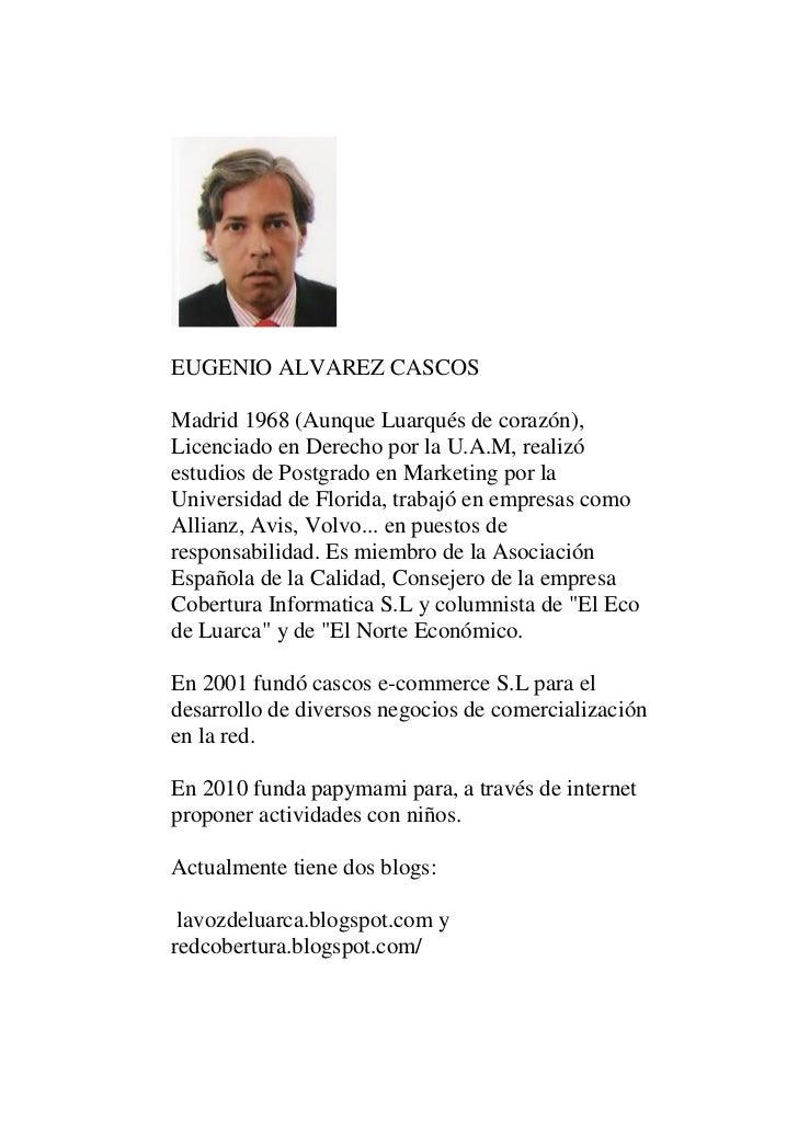 EUGENIO ALVAREZ CASCOSMadrid 1968 (Aunque Luarqués de corazón),Licenciado en Derecho por la U.A.M, realizóestudios de Post...