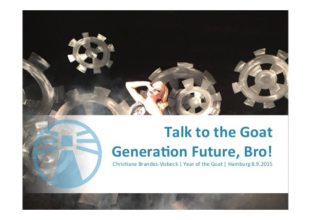 Talk	   to	   the	   Goat	    Genera-on	   Future,	   Bro!	   	    Chris'ane	   Brandes-­‐Visbeck	   |	   Year	   of	   th...