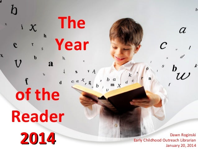 The Year of the Reader 2014  Dawn Roginski Early Childhood Outreach Librarian January 20, 2014