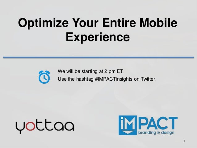 1 Optimize Your Entire Mobile Experience We will be starting at 2 pm ET Use the hashtag #IMPACTinsights on Twitter
