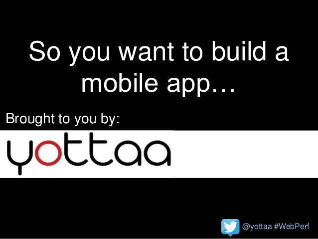 @yottaa #WebPerf So you want to build a mobile app… Brought to you by: