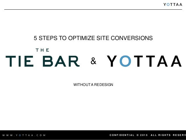 C O N F I D E N T I A L © 2 0 1 5 A L L R I G H T S R E S E R V 5 STEPS TO OPTIMIZE SITE CONVERSIONS & WITHOUT A REDESIGN