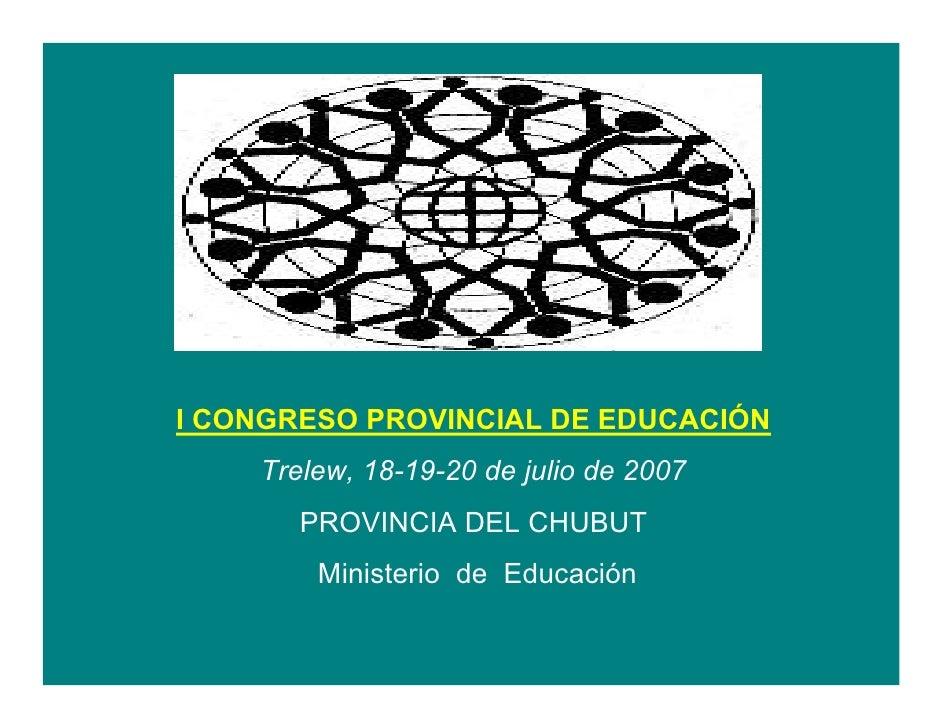 I CONGRESO PROVINCIAL DE EDUCACIÓN     Trelew, 18-19-20 de julio de 2007        PROVINCIA DEL CHUBUT         Ministerio de...