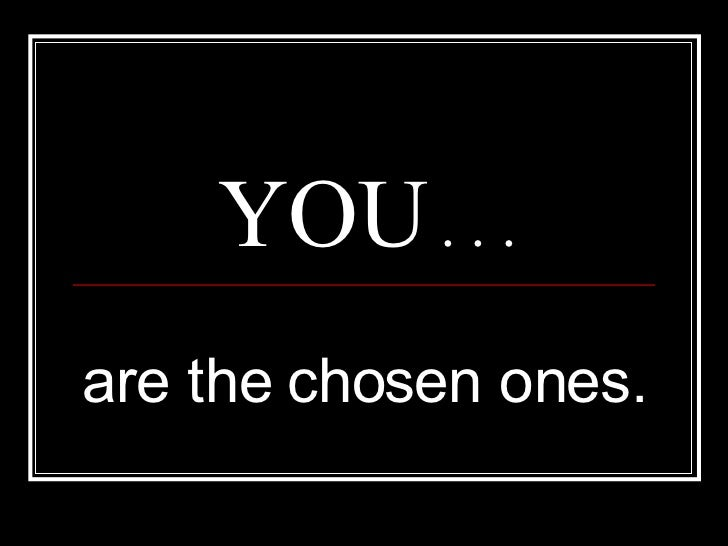 YOU  . . . are the chosen ones.