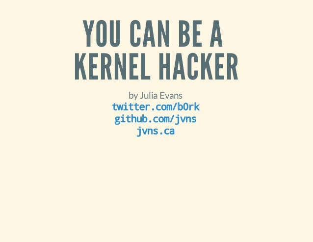 YOU CAN BE A KERNEL HACKER by Julia Evans titrcmbr wte.o/0k gtu.o/vs ihbcmjn jn.a vsc