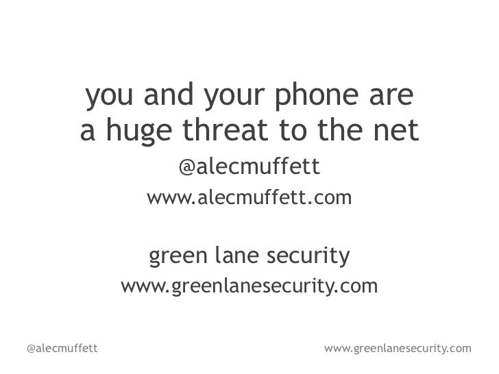 you and your phone are        a huge threat to the net                    @alecmuffett                 www.alecmuffett.com...