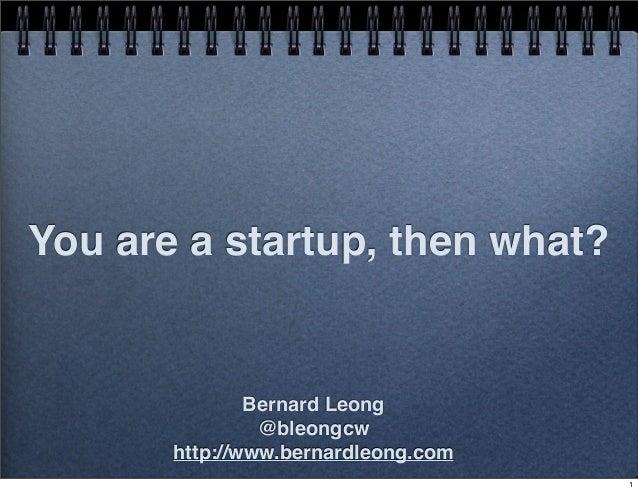 You are a startup, then what?  Bernard Leong @bleongcw http://www.bernardleong.com 1