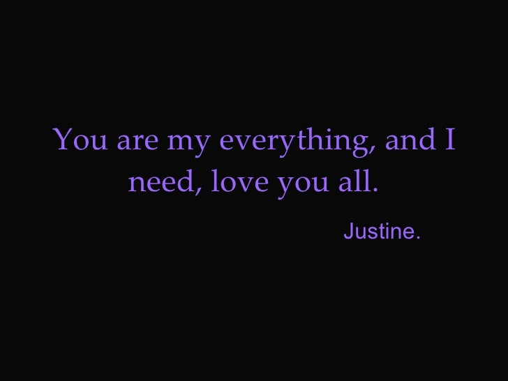 You are my everything, and I need, love you all. Justine.