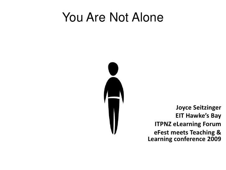 You Are Not Alone<br />Joyce Seitzinger<br />EIT Hawke's Bay<br />ITPNZ eLearning Forum<br />eFest meets Teaching & Learni...