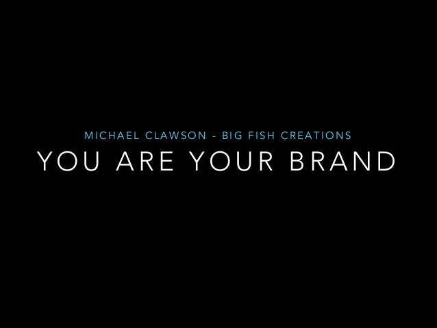 MICHAEL CLAWSON - BIG FISH CREATIONS  YOU ARE YOUR BRAND