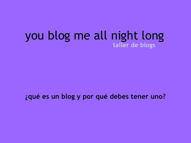 you blog me all night long taller de blogs ¿qué es un blog y por qué debes tener uno?