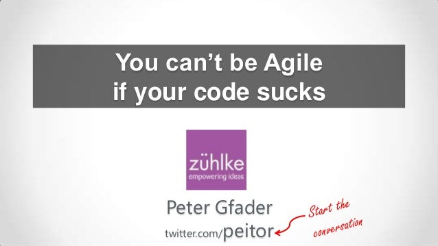You can't be Agile if your code sucks  Peter Gfader twitter.com/peitor