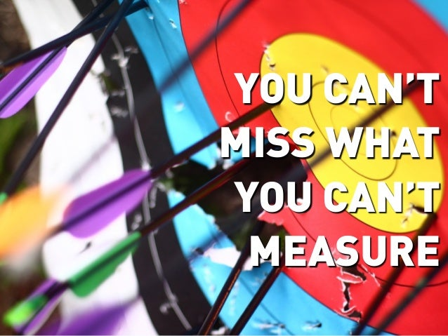 YOU CAN'TMISS WHATYOU CAN'T MEASURE