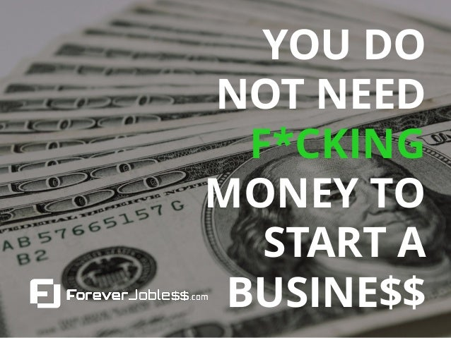 YOU DO NOT NEED F*CKING MONEY TO START A BUSINE$$