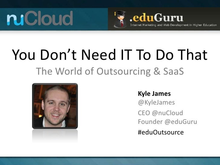 You Don't Need IT To Do That   The World of Outsourcing & SaaS                        Kyle James                        @K...