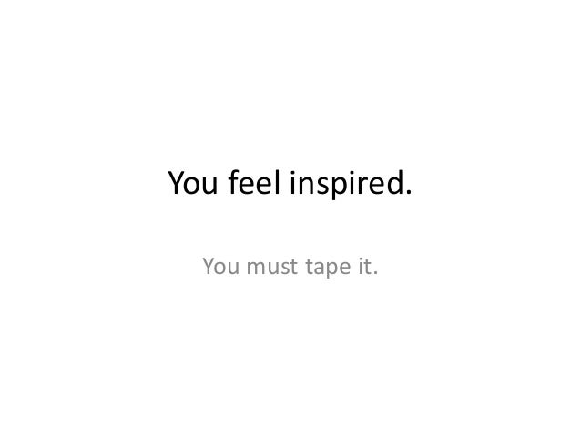 You feel inspired.  You must tape it.