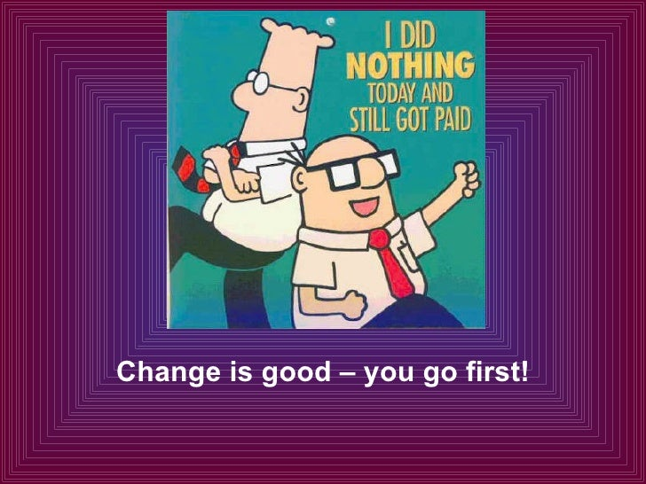 Change is good – you go first!