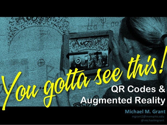is! th ee as ott g ou Y QR Codes & Augmented Reality  Michael  M.  Grant   mgrant2@memphis.edu   @michaelmgrant  ...