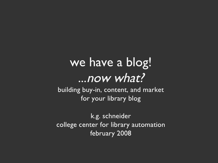 we have a blog! ... now what? building buy-in, content, and market for your library blog k.g. schneider college center for...