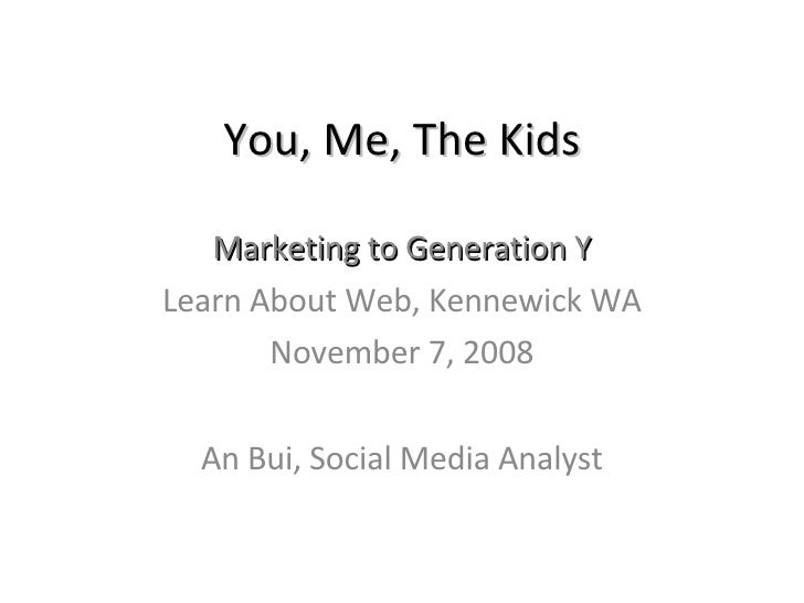 You, Me, The Kids Marketing to Generation Y Learn About Web, Kennewick WA November 7, 2008 An Bui, Social Media Analyst