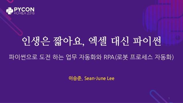인생은 짧아요, 엑셀 대신 파이썬 파이썬으로 도전 하는 업무 자동화와 RPA(로봇 프로세스 자동화) 이승준, Sean-June Lee 1