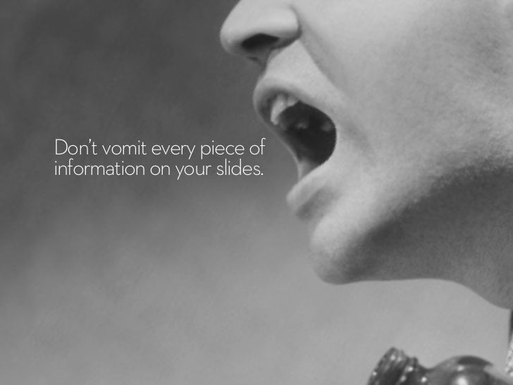 Don't vomit every piece ofinformation on your slides.