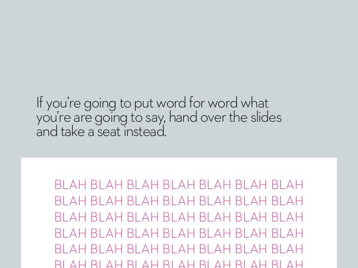 If you're going to put word for word whatyou're are going to say, hand over the slidesand take a seat instead.   BLAH BLAH...