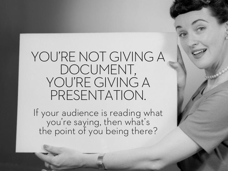 YOU'RE NOT GIVING A    DOCUMENT,  YOU'RE GIVING A   PRESENTATION.If your audience is reading what    you're saying, then w...
