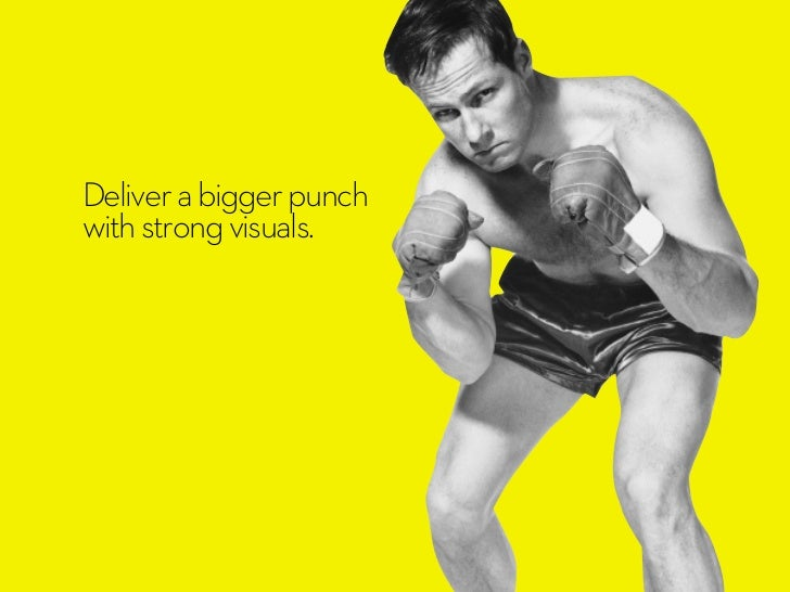 Deliver a bigger punchwith strong visuals.