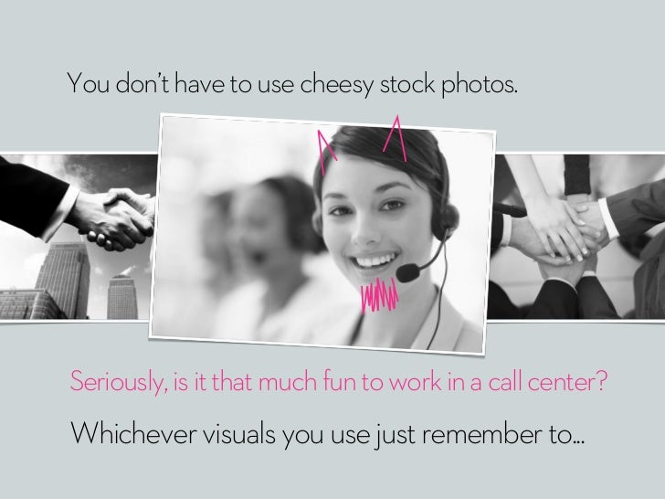 You don't have to use cheesy stock photos.Seriously, is it that much fun to work in a call center?Whichever visuals you us...