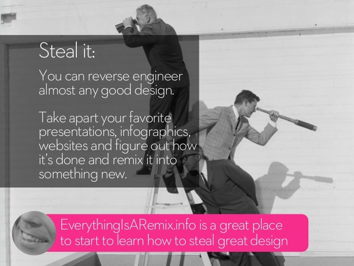 Steal it:You can reverse engineeralmost any good design.Take apart your favoritepresentations, infographics,websites and f...